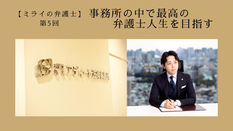 第5回 事務所の中で最高の弁護士人生を目指す Interviewer & Written ぽんぽん