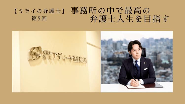 第5回 事務所の中で最高の弁護士人生を目指す Interviewer & Written ぽんぽん 落合 亮太先生